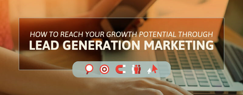 How to Reach Your Growth Potential Through Lead Generation Marketing